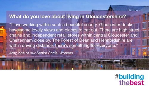 I love working within such a beautiful county. Gloucester docks have some lovely views and places to eat out. There are high street chains and independent retail stores within central Gloucester and Cheltenham close by. The Forest of Dean and Herefordshire are within driving distance, there's something for everyone. Amy, one of our senior social workers.